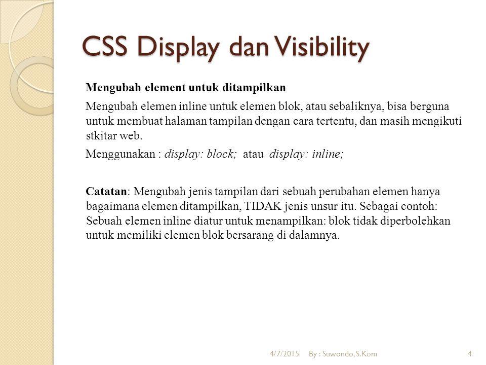 CSS Display dan Visibility Mengubah element untuk ditampilkan Mengubah elemen inline untuk elemen blok, atau sebaliknya, bisa berguna untuk membuat halaman tampilan dengan cara tertentu, dan masih mengikuti stkitar web.