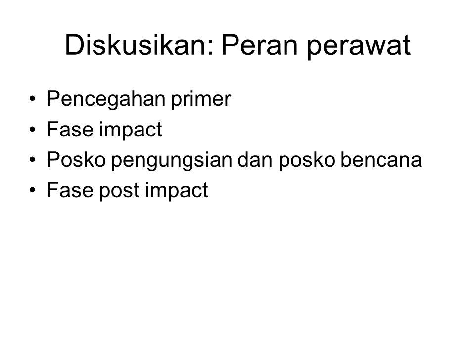 Diskusikan: Peran perawat Pencegahan primer Fase impact Posko pengungsian dan posko bencana Fase post impact