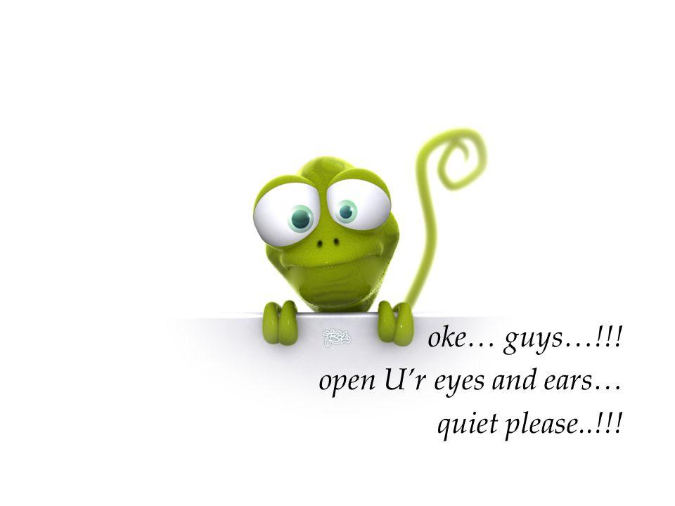 oke… guys…!!! open U'r eyes and ears… quiet please..!!!