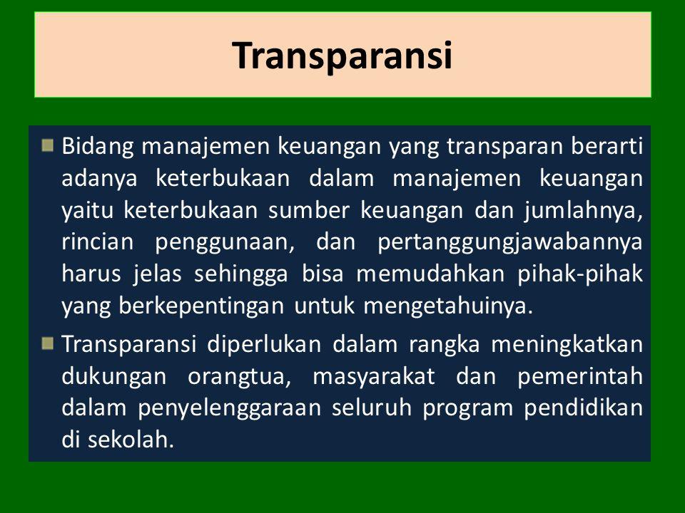 Transparansi Bidang manajemen keuangan yang transparan berarti adanya keterbukaan dalam manajemen keuangan yaitu keterbukaan sumber keuangan dan jumlahnya, rincian penggunaan, dan pertanggungjawabannya harus jelas sehingga bisa memudahkan pihak-pihak yang berkepentingan untuk mengetahuinya.