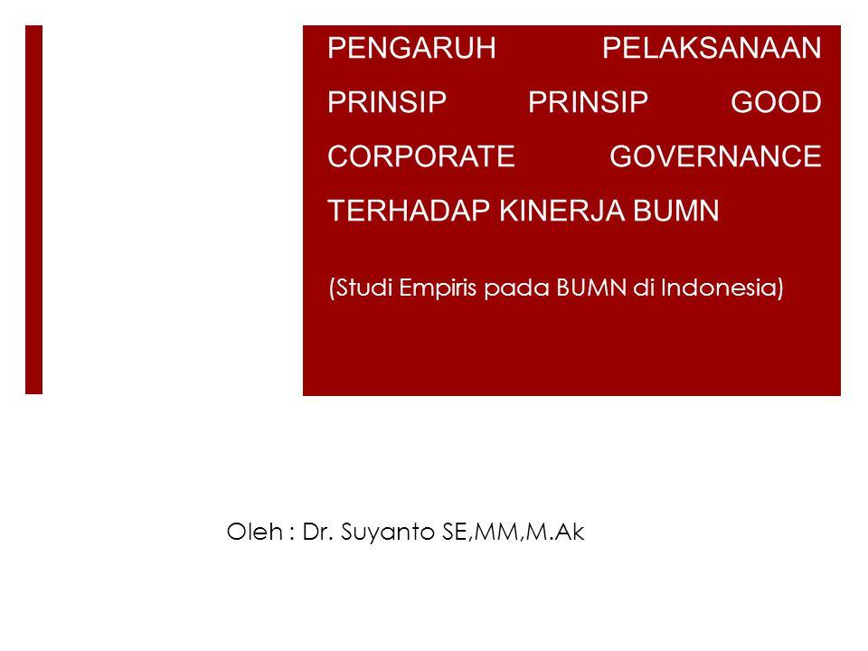 PENGARUH PELAKSANAAN PRINSIP PRINSIP GOOD CORPORATE GOVERNANCE TERHADAP KINERJA BUMN (Studi Empiris pada BUMN di Indonesia) Oleh : Dr.
