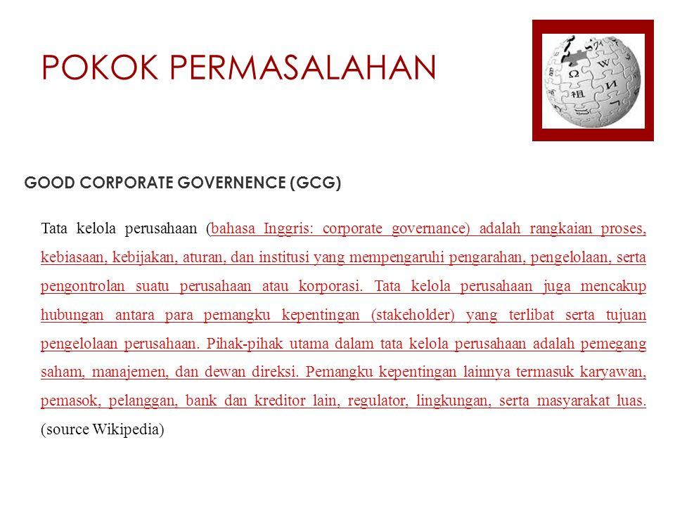 POKOK PERMASALAHAN GOOD CORPORATE GOVERNENCE (GCG) Tata kelola perusahaan (bahasa Inggris: corporate governance) adalah rangkaian proses, kebiasaan, kebijakan, aturan, dan institusi yang mempengaruhi pengarahan, pengelolaan, serta pengontrolan suatu perusahaan atau korporasi.