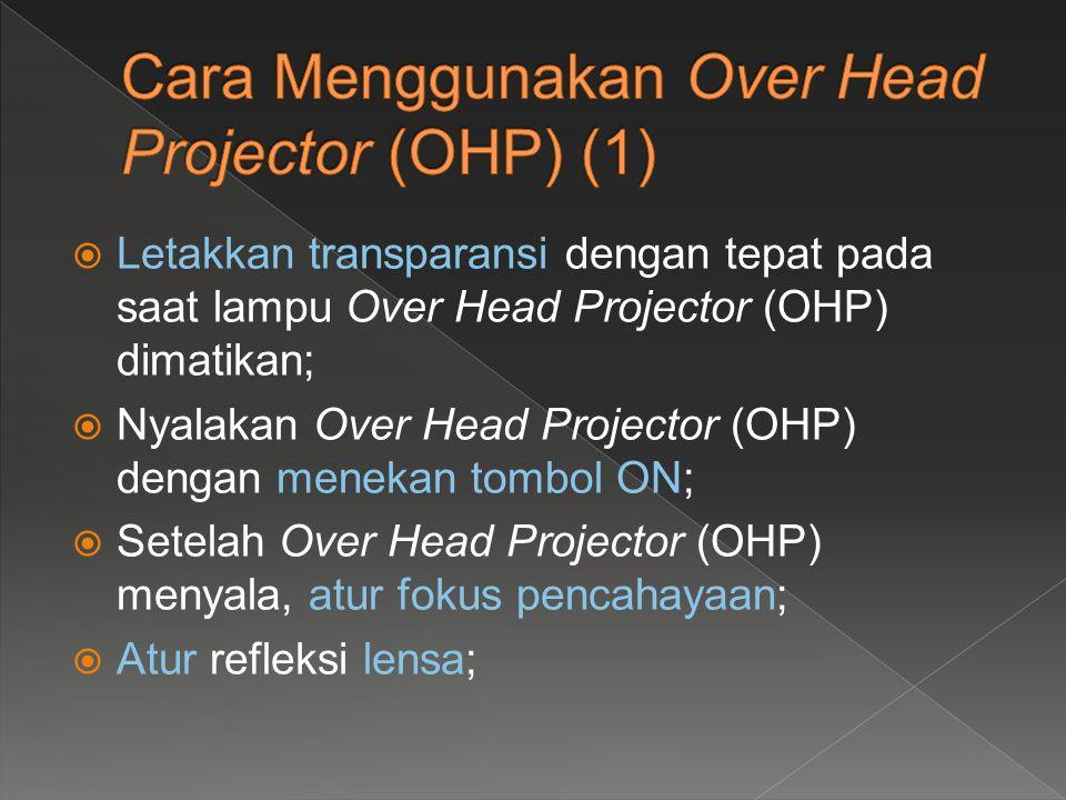  Letakkan transparansi dengan tepat pada saat lampu Over Head Projector (OHP) dimatikan;  Nyalakan Over Head Projector (OHP) dengan menekan tombol O
