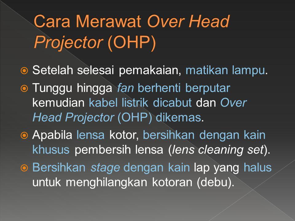  Setelah selesai pemakaian, matikan lampu.  Tunggu hingga fan berhenti berputar kemudian kabel listrik dicabut dan Over Head Projector (OHP) dikemas
