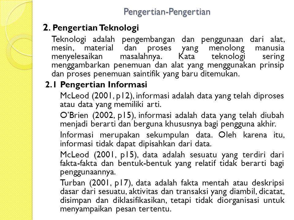 Pengertian-Pengertian 2. Pengertian Teknologi Teknologi adalah pengembangan dan penggunaan dari alat, mesin, material dan proses yang menolong manusia