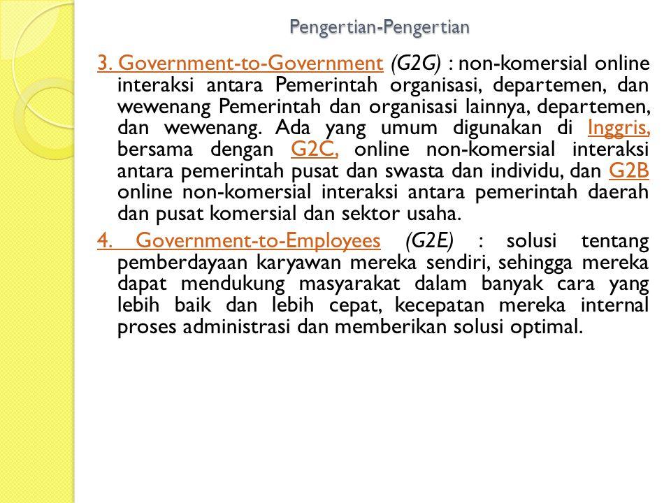 Pengertian-Pengertian 3. Government-to-Government3. Government-to-Government (G2G) : non-komersial online interaksi antara Pemerintah organisasi, depa