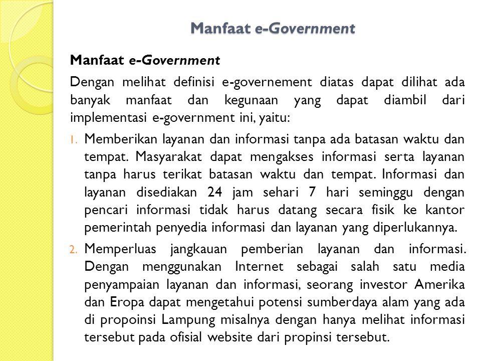 Manfaat e-Government Dengan melihat definisi e-governement diatas dapat dilihat ada banyak manfaat dan kegunaan yang dapat diambil dari implementasi e