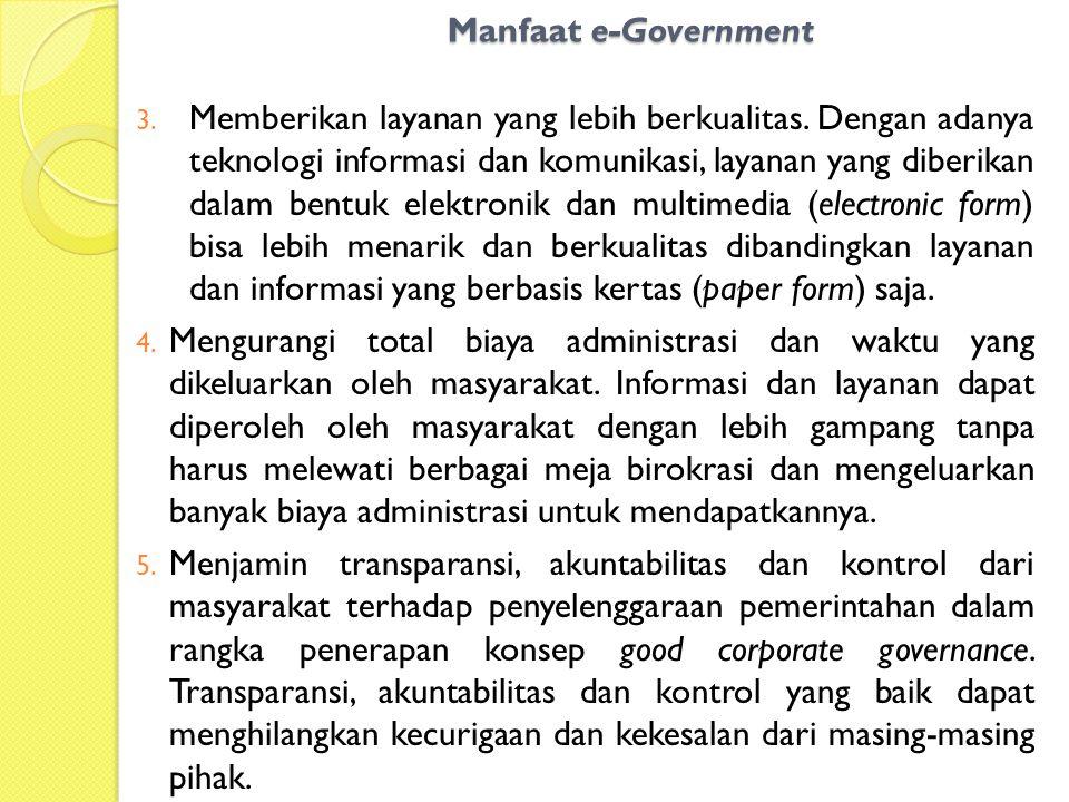 Manfaat e-Government 3. Memberikan layanan yang lebih berkualitas. Dengan adanya teknologi informasi dan komunikasi, layanan yang diberikan dalam bent