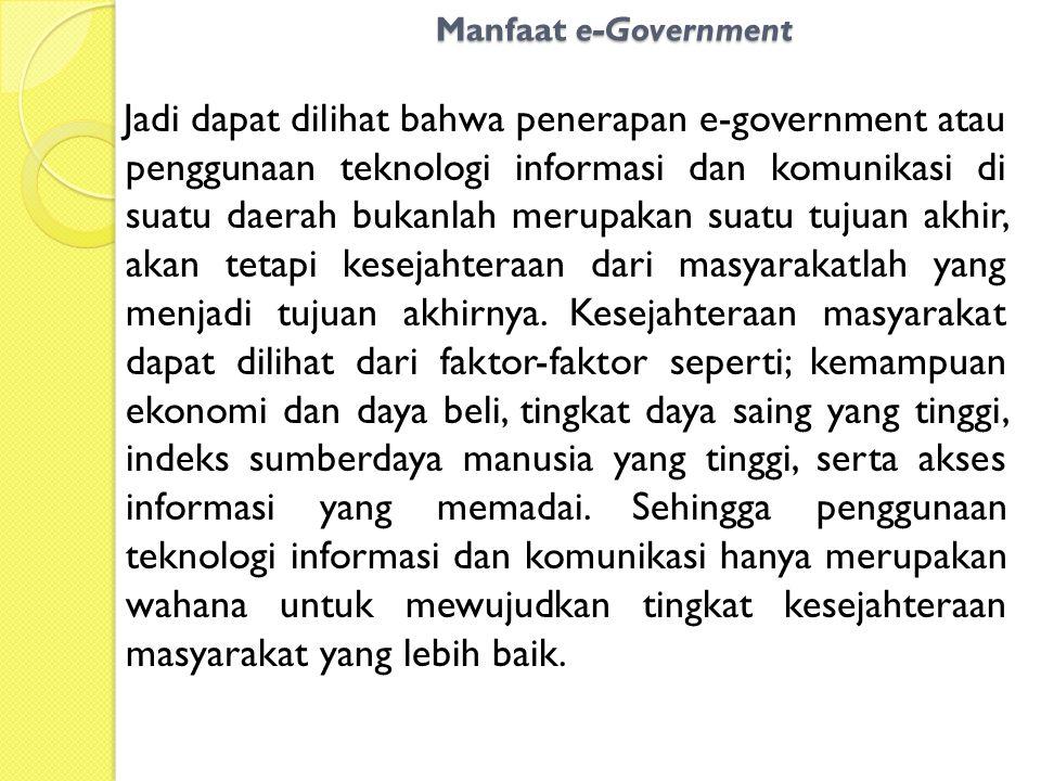 Manfaat e-Government Jadi dapat dilihat bahwa penerapan e-government atau penggunaan teknologi informasi dan komunikasi di suatu daerah bukanlah merup
