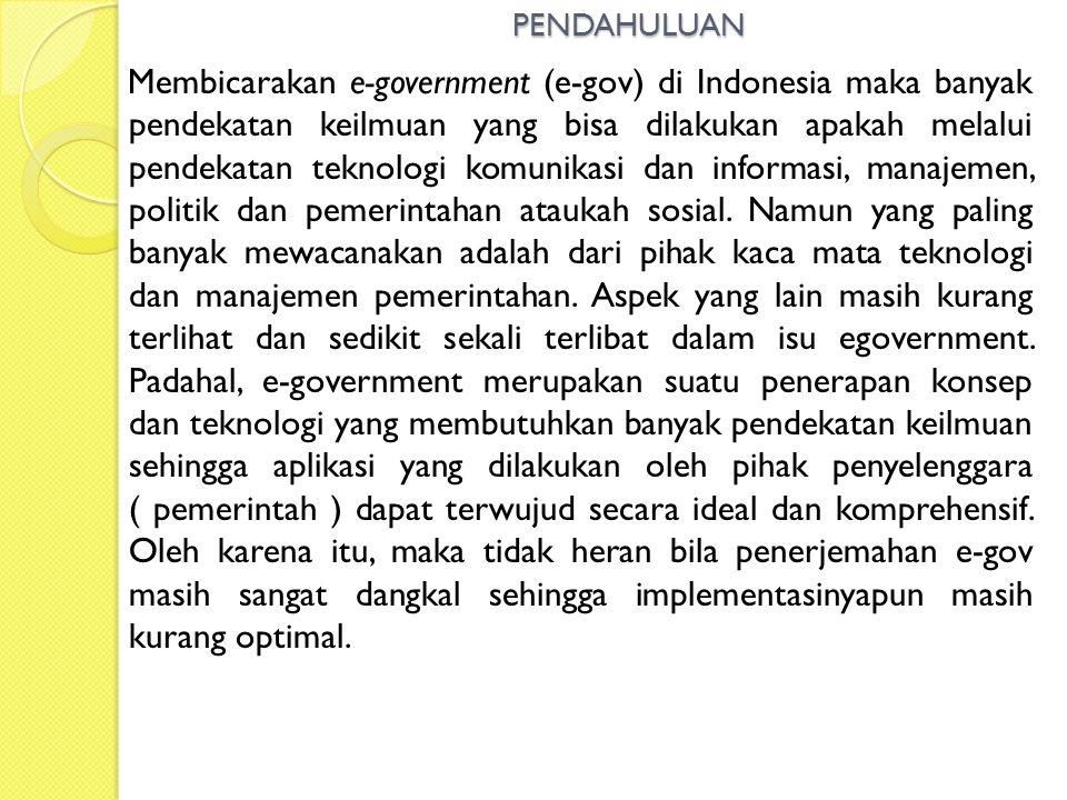 PENDAHULUAN Membicarakan e-government (e-gov) di Indonesia maka banyak pendekatan keilmuan yang bisa dilakukan apakah melalui pendekatan teknologi kom