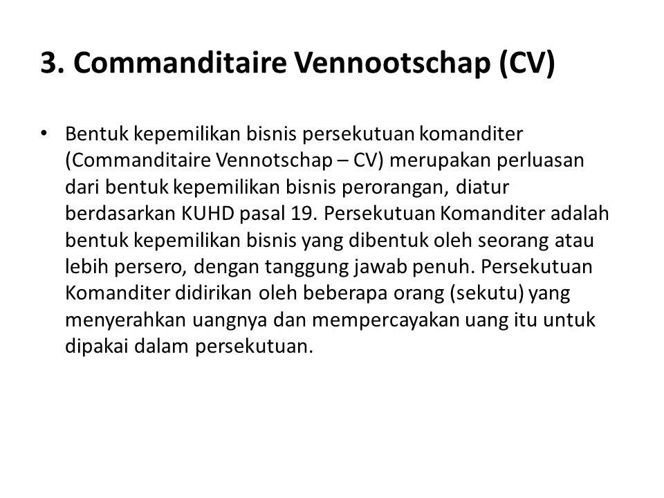 3. Commanditaire Vennootschap (CV) Bentuk kepemilikan bisnis persekutuan komanditer (Commanditaire Vennotschap – CV) merupakan perluasan dari bentuk k