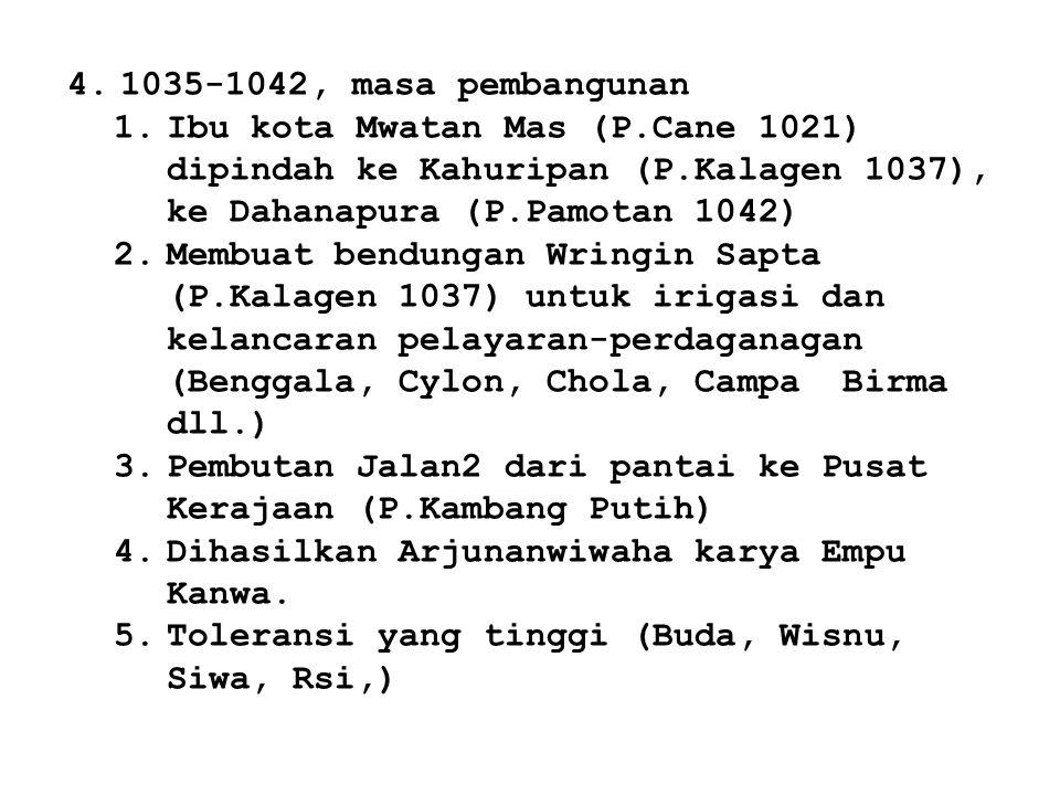 4.1035-1042, masa pembangunan 1.Ibu kota Mwatan Mas (P.Cane 1021) dipindah ke Kahuripan (P.Kalagen 1037), ke Dahanapura (P.Pamotan 1042) 2.Membuat ben