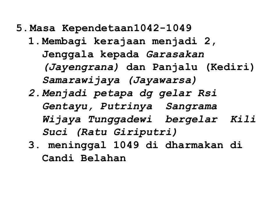 5.Masa Kependetaan1042-1049 1.Membagi kerajaan menjadi 2, Jenggala kepada Garasakan (Jayengrana) dan Panjalu (Kediri) Samarawijaya (Jayawarsa) 2.Menja