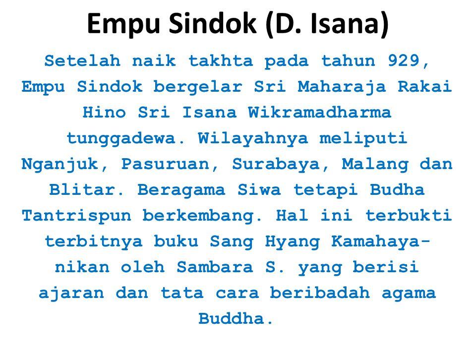 Empu Sindok (D. Isana) Setelah naik takhta pada tahun 929, Empu Sindok bergelar Sri Maharaja Rakai Hino Sri Isana Wikramadharma tunggadewa. Wilayahnya