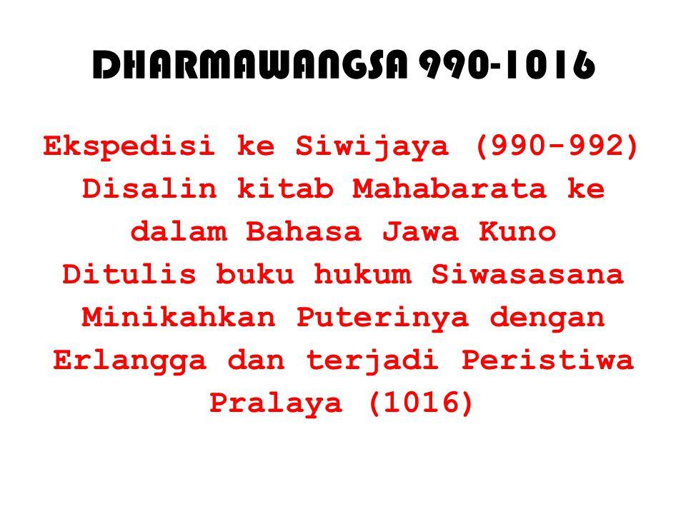 DHARMAWANGSA 990-1016 Ekspedisi ke Siwijaya (990-992) Disalin kitab Mahabarata ke dalam Bahasa Jawa Kuno Ditulis buku hukum Siwasasana Minikahkan Pute