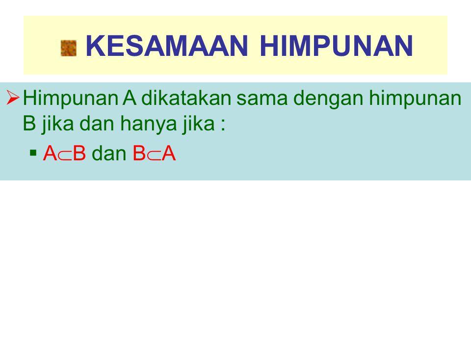 KESAMAAN HIMPUNAN  Himpunan A dikatakan sama dengan himpunan B jika dan hanya jika :  A  B dan B  A