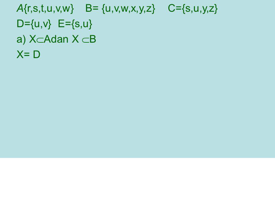 A{r,s,t,u,v,w} B= {u,v,w,x,y,z} C={s,u,y,z} D={u,v} E={s,u} a) X  Adan X  B X= D