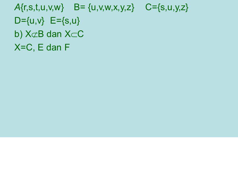 A{r,s,t,u,v,w} B= {u,v,w,x,y,z} C={s,u,y,z} D={u,v} E={s,u} b) X  B dan X  C X=C, E dan F