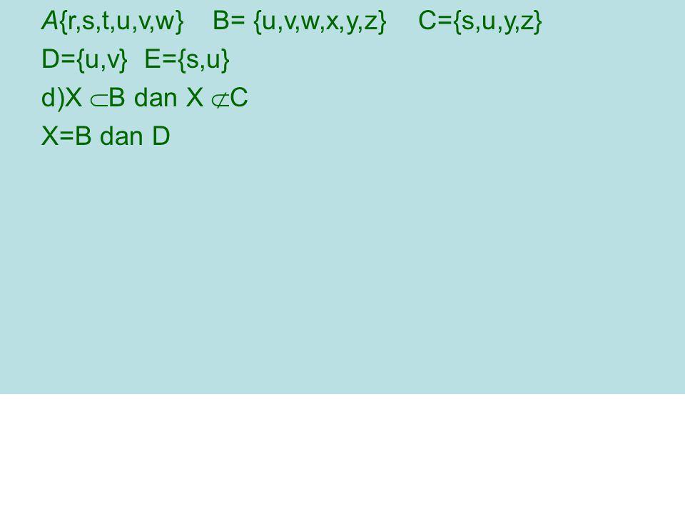 A{r,s,t,u,v,w} B= {u,v,w,x,y,z} C={s,u,y,z} D={u,v} E={s,u} d)X  B dan X  C X=B dan D
