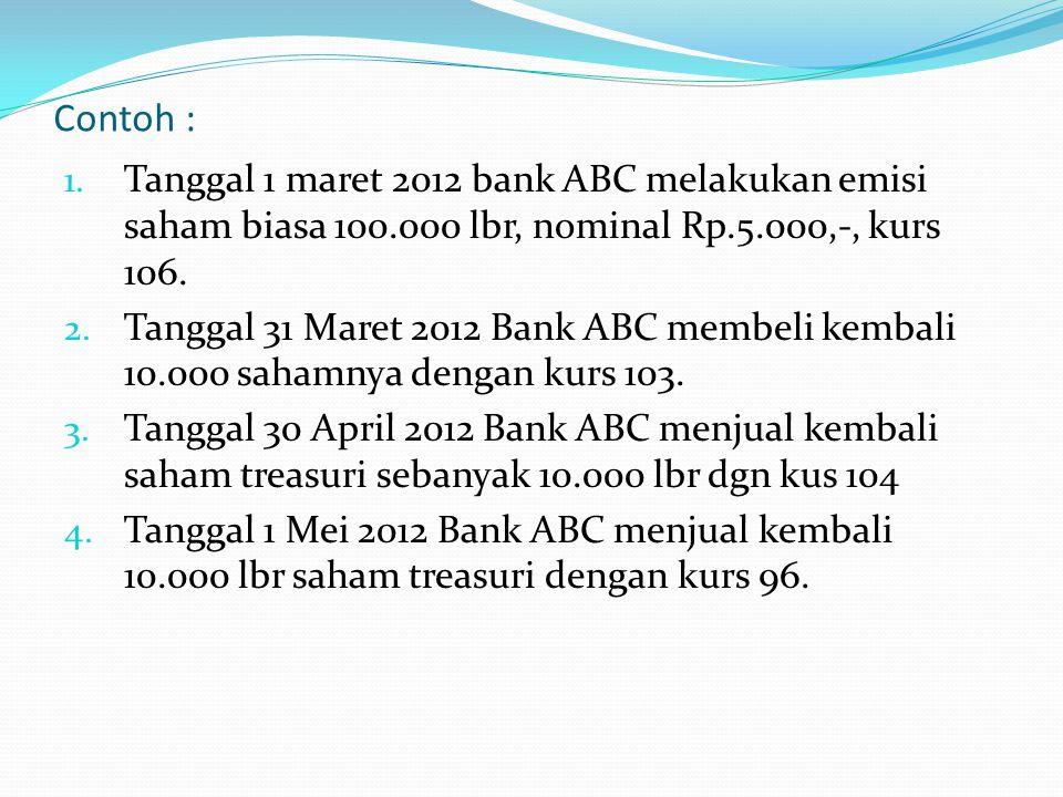 Contoh : 1. Tanggal 1 maret 2012 bank ABC melakukan emisi saham biasa 100.000 lbr, nominal Rp.5.000,-, kurs 106. 2. Tanggal 31 Maret 2012 Bank ABC mem