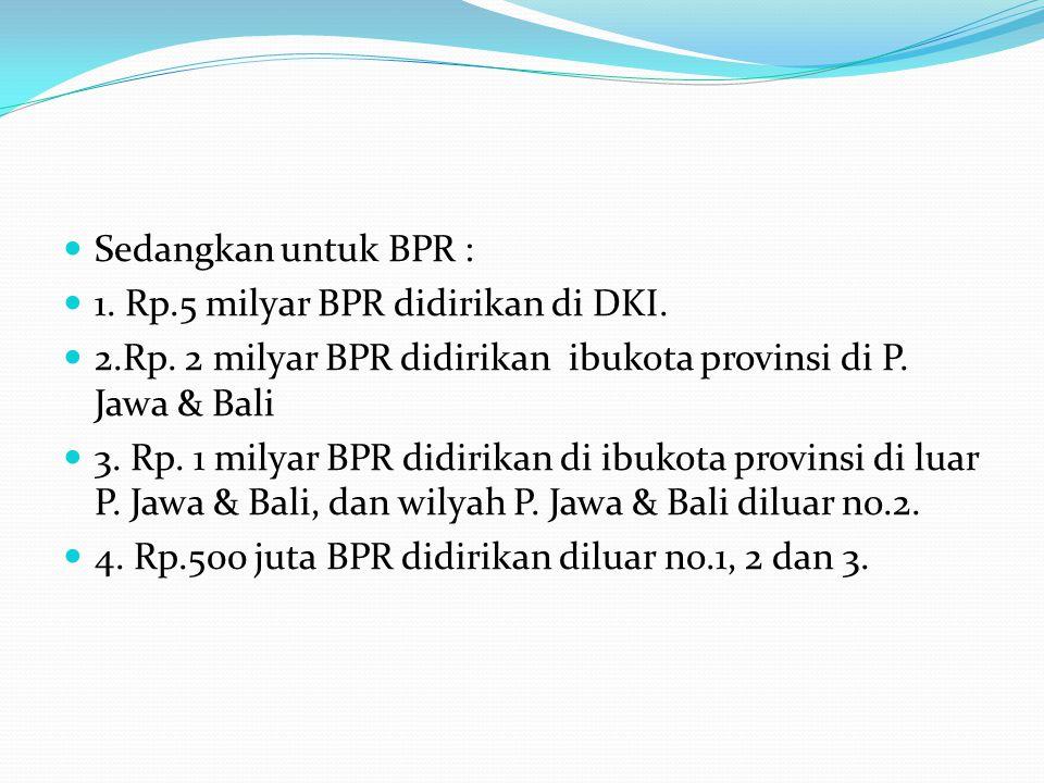 Sedangkan untuk BPR : 1. Rp.5 milyar BPR didirikan di DKI. 2.Rp. 2 milyar BPR didirikan ibukota provinsi di P. Jawa & Bali 3. Rp. 1 milyar BPR didirik