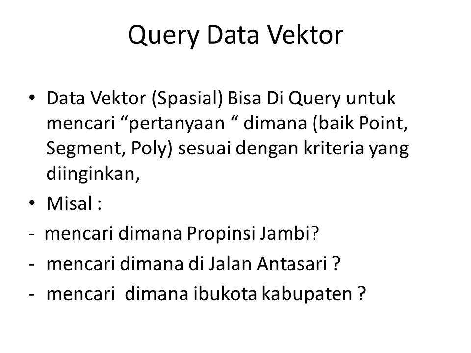 """Query Data Vektor Data Vektor (Spasial) Bisa Di Query untuk mencari """"pertanyaan """" dimana (baik Point, Segment, Poly) sesuai dengan kriteria yang diing"""