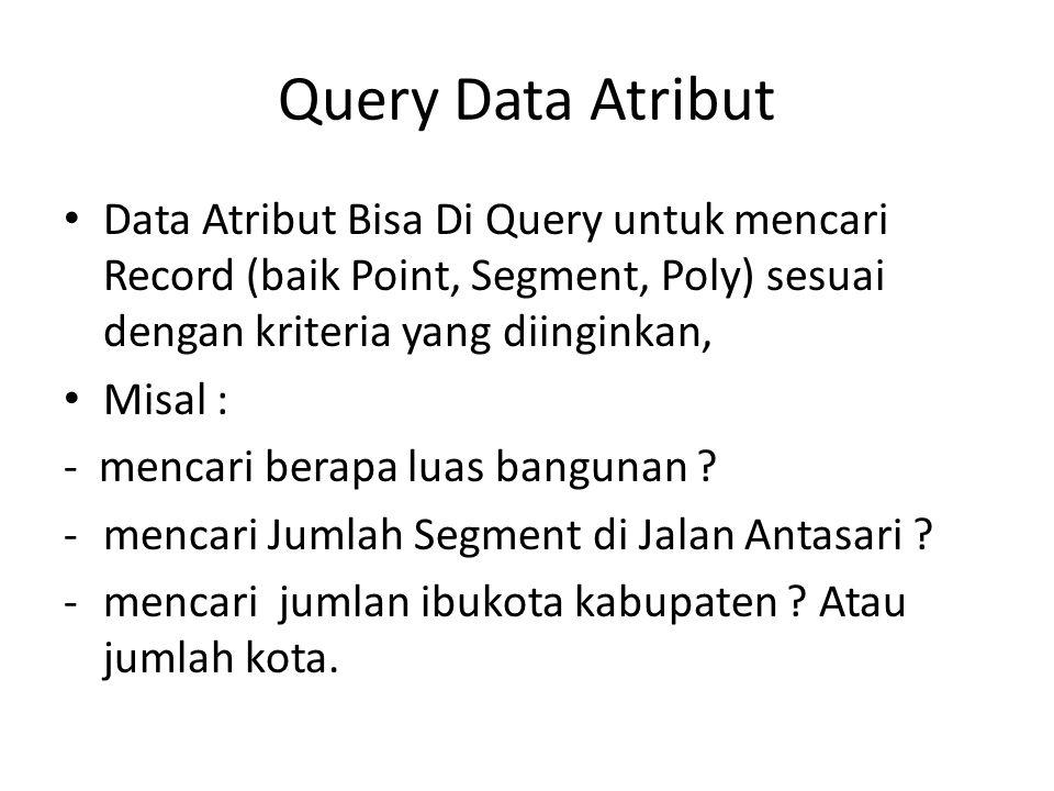 Query Data Atribut Data Atribut Bisa Di Query untuk mencari Record (baik Point, Segment, Poly) sesuai dengan kriteria yang diinginkan, Misal : - menca