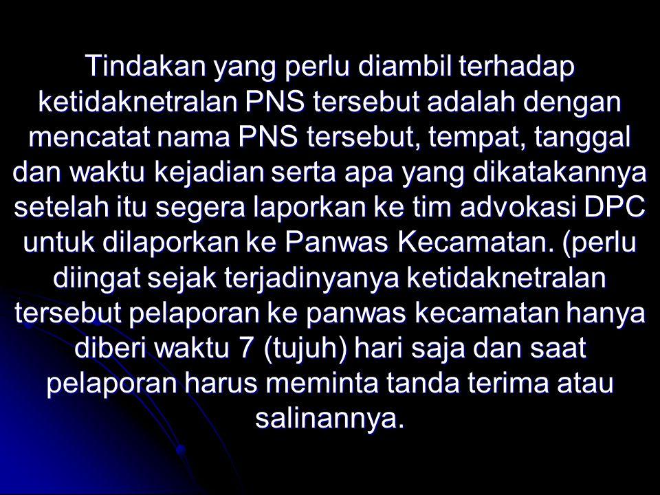 Tindakan yang perlu diambil terhadap ketidaknetralan PNS tersebut adalah dengan mencatat nama PNS tersebut, tempat, tanggal dan waktu kejadian serta a
