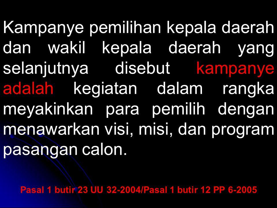Pasal 1 butir 23 UU 32-2004/Pasal 1 butir 12 PP 6-2005 Kampanye pemilihan kepala daerah dan wakil kepala daerah yang selanjutnya disebut kampanye adal
