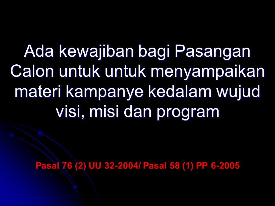 Pasal 76 (2) UU 32-2004/ Pasal 58 (1) PP 6-2005 Ada kewajiban bagi Pasangan Calon untuk untuk menyampaikan materi kampanye kedalam wujud visi, misi da