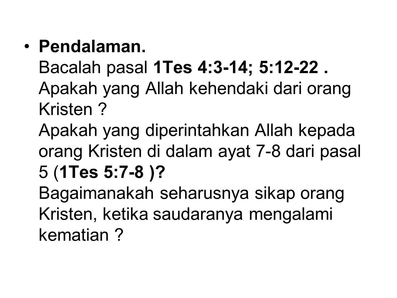 Pendalaman. Bacalah pasal 1Tes 4:3-14; 5:12-22. Apakah yang Allah kehendaki dari orang Kristen ? Apakah yang diperintahkan Allah kepada orang Kristen