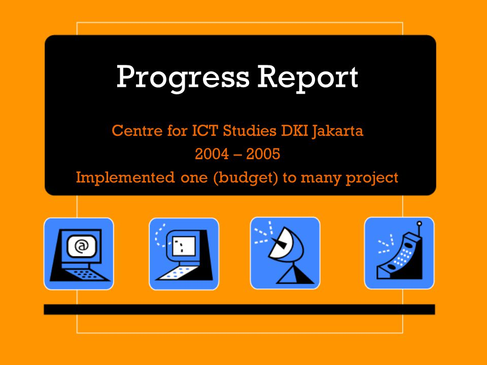 Progress Report Centre for ICT Studies DKI Jakarta 2004 – 2005 Implemented one (budget) to many project