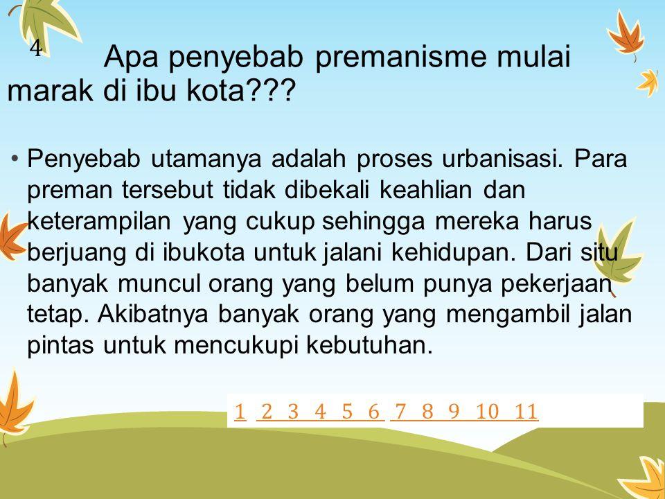 Apa penyebab premanisme mulai marak di ibu kota??? Penyebab utamanya adalah proses urbanisasi. Para preman tersebut tidak dibekali keahlian dan ketera