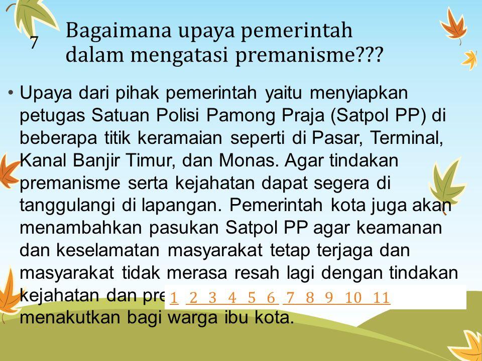 Bagaimana upaya pemerintah dalam mengatasi premanisme??? Upaya dari pihak pemerintah yaitu menyiapkan petugas Satuan Polisi Pamong Praja (Satpol PP) d