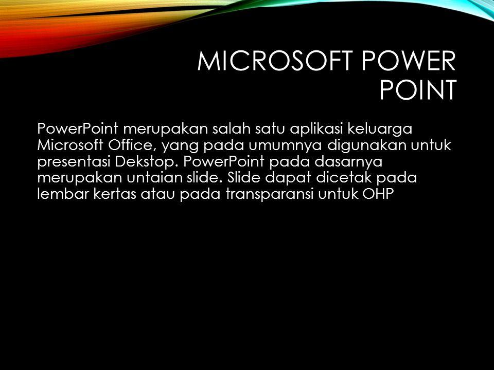 MICROSOFT POWER POINT PowerPoint merupakan salah satu aplikasi keluarga Microsoft Office, yang pada umumnya digunakan untuk presentasi Dekstop.