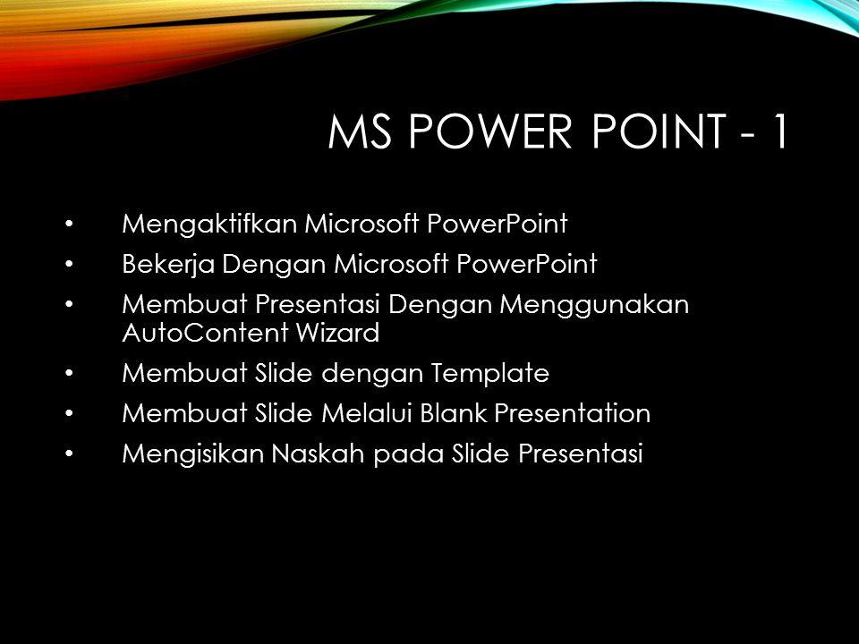 MS POWER POINT - 1 Mengaktifkan Microsoft PowerPoint Bekerja Dengan Microsoft PowerPoint Membuat Presentasi Dengan Menggunakan AutoContent Wizard Membuat Slide dengan Template Membuat Slide Melalui Blank Presentation Mengisikan Naskah pada Slide Presentasi