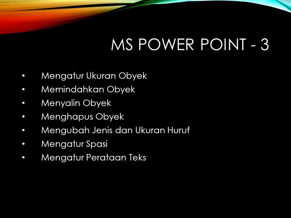MS POWER POINT - 3 Mengatur Ukuran Obyek Memindahkan Obyek Menyalin Obyek Menghapus Obyek Mengubah Jenis dan Ukuran Huruf Mengatur Spasi Mengatur Perataan Teks