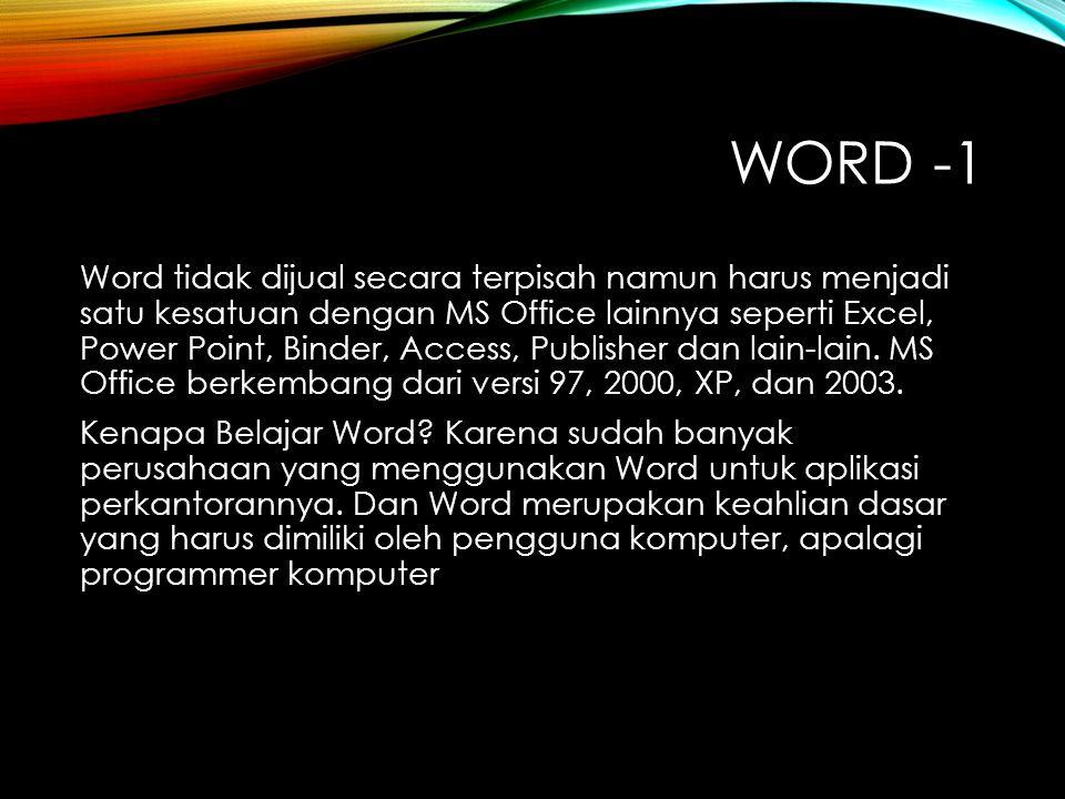 WORD -1 Word tidak dijual secara terpisah namun harus menjadi satu kesatuan dengan MS Office lainnya seperti Excel, Power Point, Binder, Access, Publisher dan lain-lain.