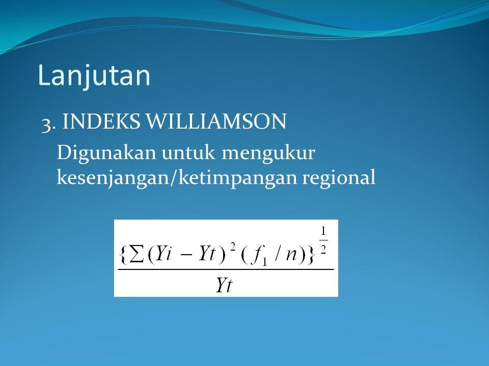 Lanjutan 3. INDEKS WILLIAMSON Digunakan untuk mengukur kesenjangan/ketimpangan regional