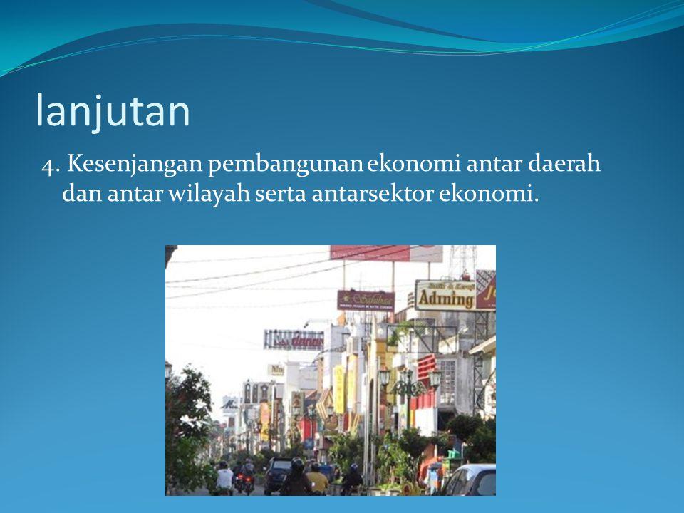 lanjutan 4. Kesenjangan pembangunan ekonomi antar daerah dan antar wilayah serta antarsektor ekonomi.