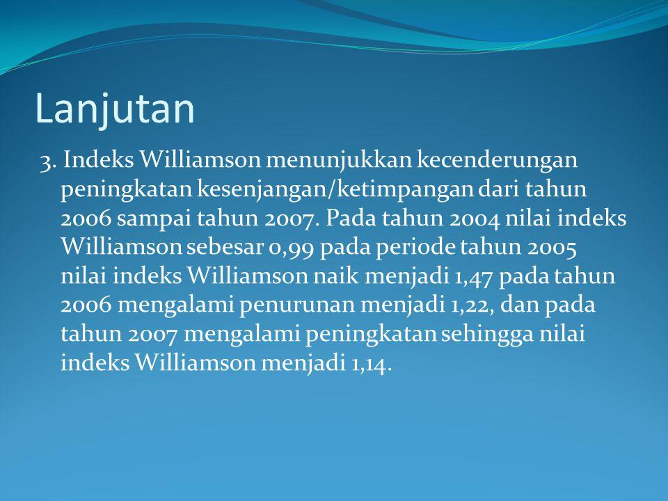 Lanjutan 3. Indeks Williamson menunjukkan kecenderungan peningkatan kesenjangan/ketimpangan dari tahun 2006 sampai tahun 2007. Pada tahun 2004 nilai i