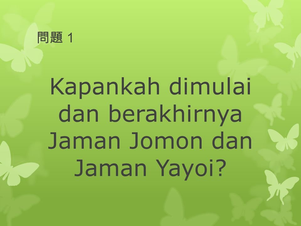 問題1 Kapankah dimulai dan berakhirnya Jaman Jomon dan Jaman Yayoi?