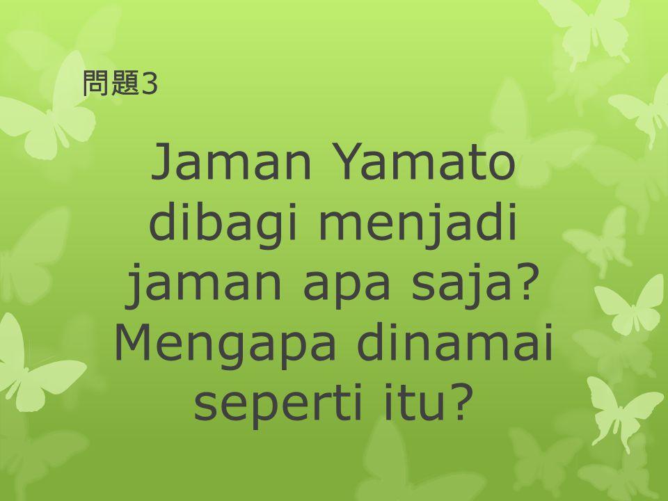 問題 3 Jaman Yamato dibagi menjadi jaman apa saja? Mengapa dinamai seperti itu?