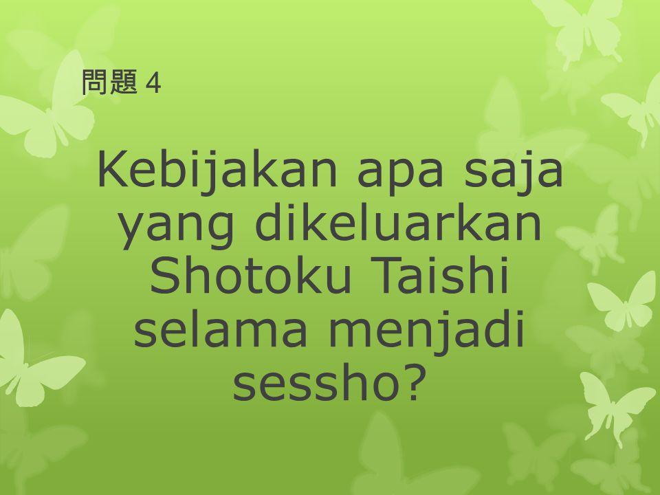 問題4 Kebijakan apa saja yang dikeluarkan Shotoku Taishi selama menjadi sessho?