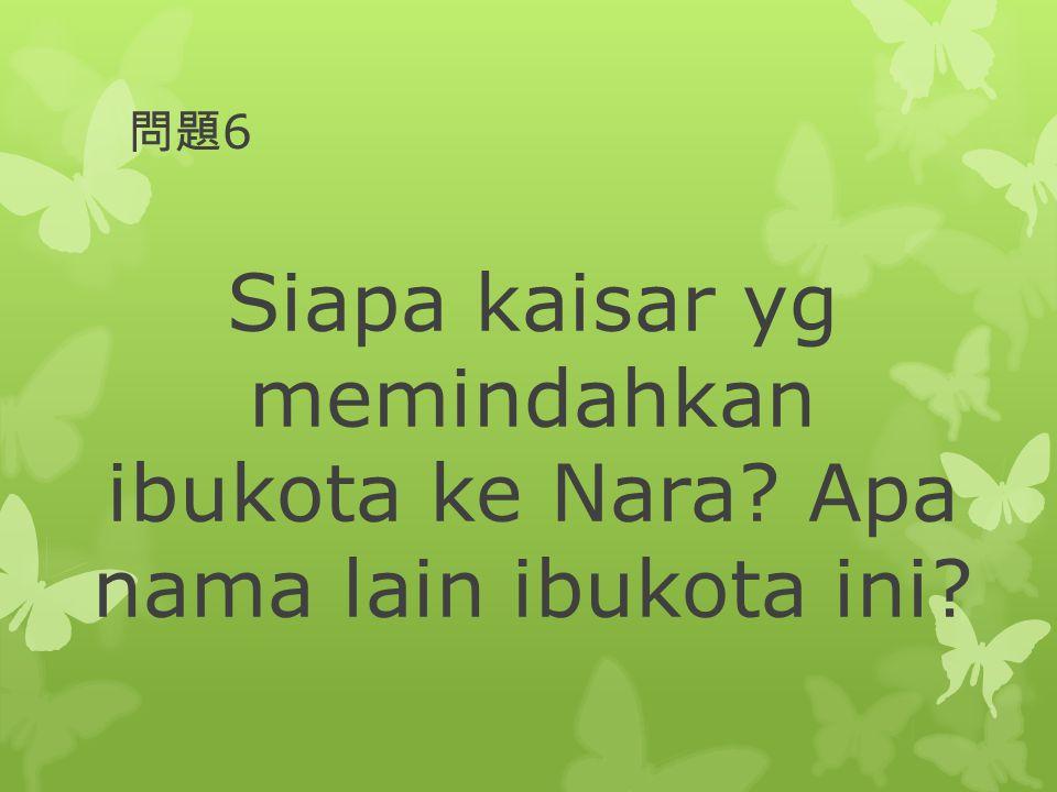問題 6 Siapa kaisar yg memindahkan ibukota ke Nara? Apa nama lain ibukota ini?