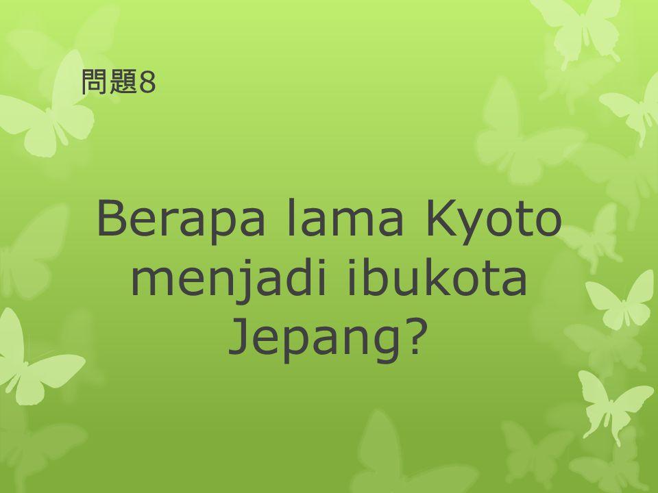 問題 8 Berapa lama Kyoto menjadi ibukota Jepang?
