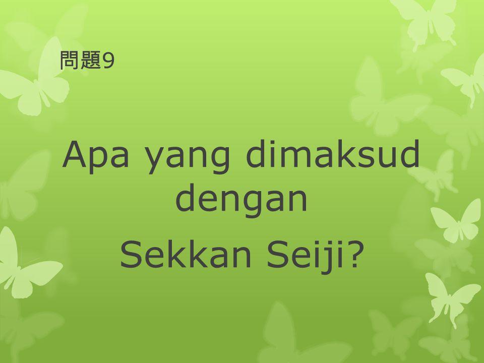 問題 9 Apa yang dimaksud dengan Sekkan Seiji?