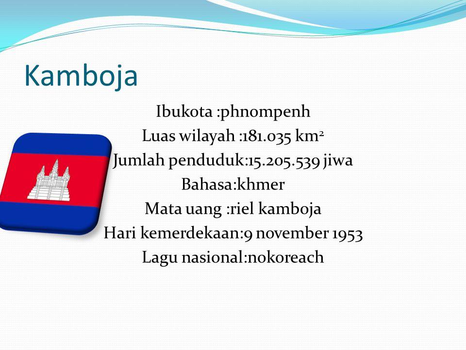 Kamboja Ibukota :phnompenh Luas wilayah :181.035 km 2 Jumlah penduduk:15.205.539 jiwa Bahasa:khmer Mata uang :riel kamboja Hari kemerdekaan:9 november
