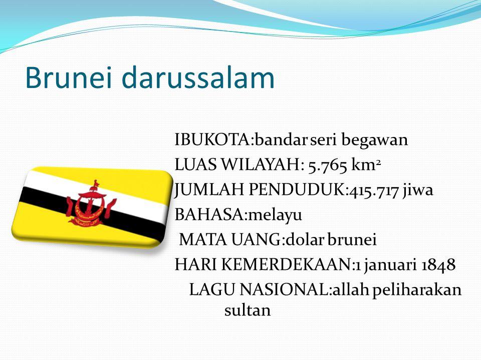 Brunei darussalam IBUKOTA:bandar seri begawan LUAS WILAYAH: 5.765 km 2 JUMLAH PENDUDUK:415.717 jiwa BAHASA:melayu MATA UANG:dolar brunei HARI KEMERDEK