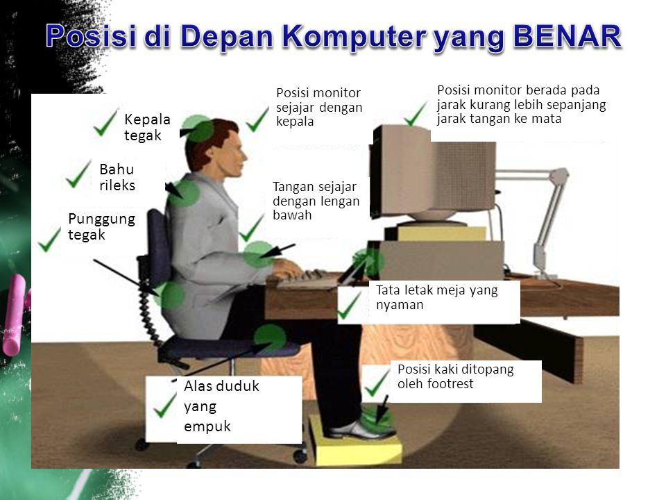 Kepala tegak Bahu rileks Punggung tegak Alas duduk yang empuk Posisi kaki ditopang oleh footrest Tata letak meja yang nyaman Posisi monitor berada pad